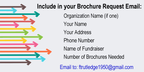 Include in Request Email to ftrutledge1950 at gmail.com: Organization Name, Your Name, Address, Phone No., Fundraiser Name, and Number of Brochures Needed