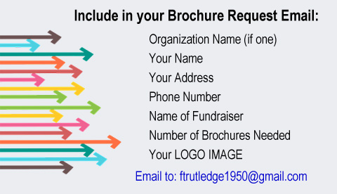 Request Email to ftrutledge1950 at gmail.com, Include: Organization Name, Your Name, Address, Phone, Fundraiser Name, No. of Brochures Needed, and LOGO IMAGE