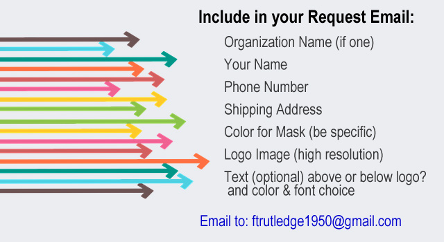 Include in Request Email to ftrutledge1950 at gmail.com: Organization Name, Your Name, Address, Phone, Mask Color, Logo Image, Text